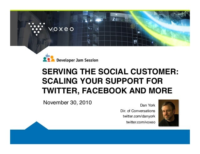 SERVING THE SOCIAL CUSTOMER: SCALING YOUR SUPPORT FOR TWITTER, FACEBOOK AND MORE! November 30, 2010! Dan York! Dir. of Con...