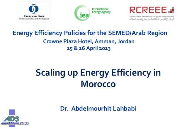 Energy Efficiency Policies for the SEMED/Arab RegionCrowne Plaza Hotel, Amman, Jordan15 & 16 April 2013Scaling up Energy E...