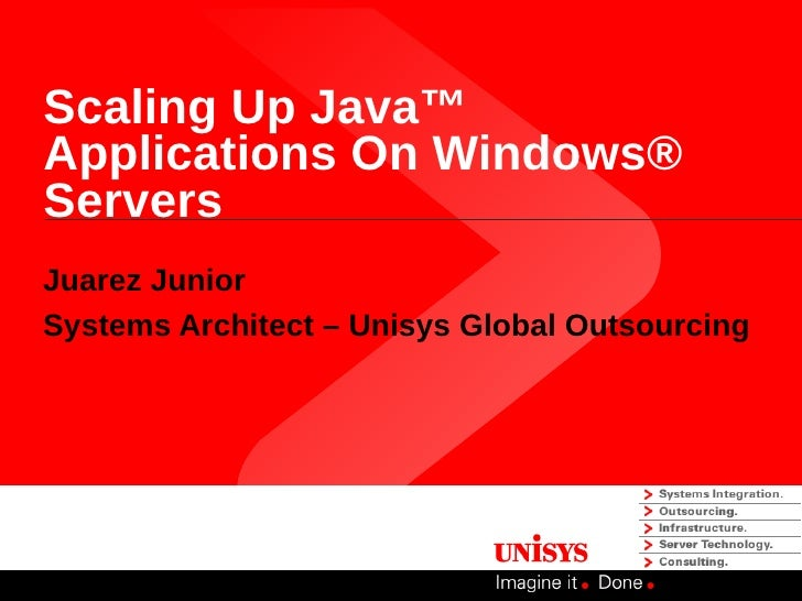 Scaling Up Java™Applications On Windows®ServersJuarez JuniorSystems Architect – Unisys Global Outsourcing