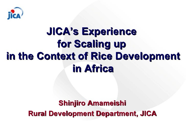 JICA's Experience  for Scaling up  in the Context of Rice Development in Africa Shinjiro Amameishi Rural Development Depar...