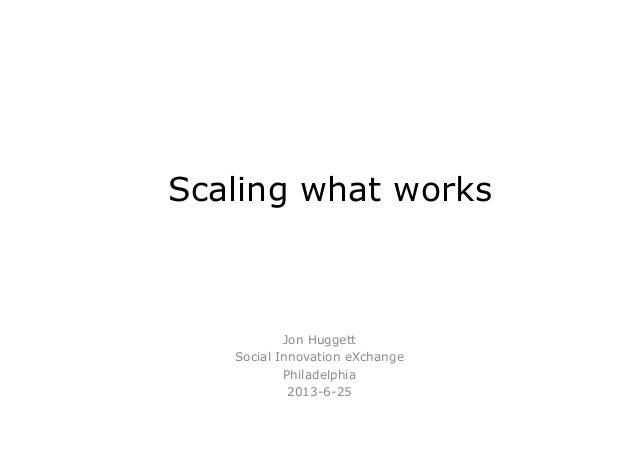Scaling what works Jon Huggett Social Innovation eXchange Philadelphia 2013-6-25