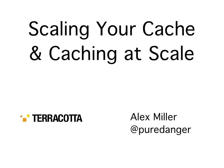 Scaling Your Cache & Caching at Scale             Alex Miller           @puredanger