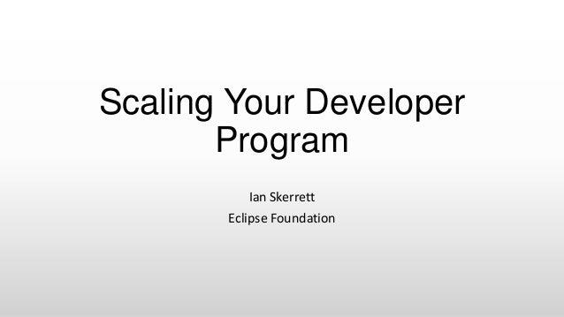 Scaling Your DeveloperProgramIan SkerrettEclipse Foundation