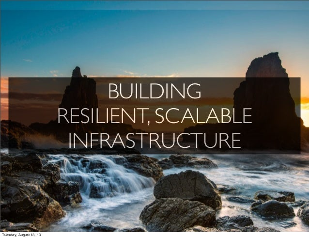 BUILDING RESILIENT, SCALABLE INFRASTRUCTURE Tuesday, August 13, 13
