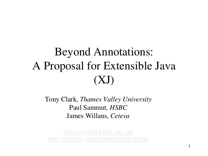 1<br />Beyond Annotations:A Proposal for Extensible Java(XJ)<br />Tony Clark, Thames Valley University<br />Paul Sammut, H...
