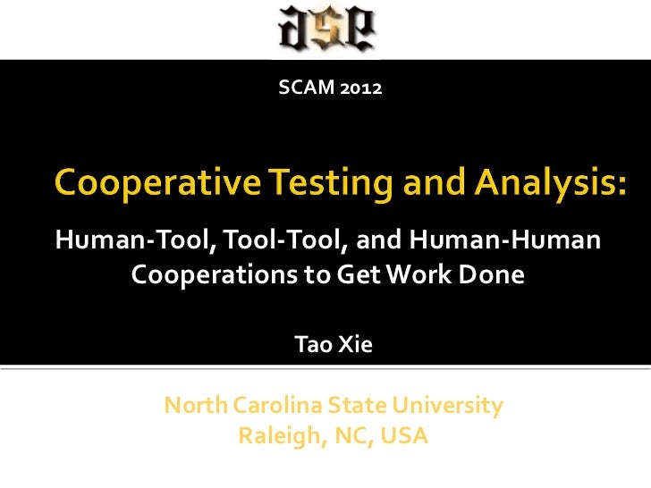 SCAM 2012Human-Tool, Tool-Tool, and Human-Human    Cooperations to Get Work Done                  Tao Xie       North Caro...