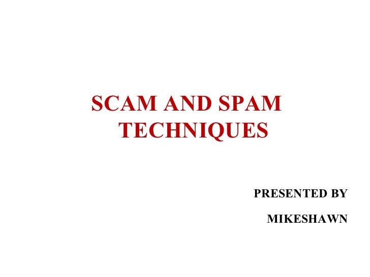 <ul><li>SCAM AND SPAM TECHNIQUES </li></ul><ul><li>PRESENTED BY </li></ul><ul><li>MIKESHAWN </li></ul>
