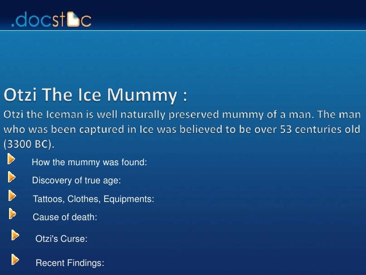 How the mummy was found:  Discovery of true age:  Tattoos, Clothes, Equipments:  Cause of death:  Otzi's Curse:  Recent Fi...