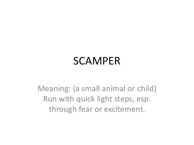 SCAMPERMeaning: (a small animal or child) Run with quick light steps, esp.  through fear or excitement.