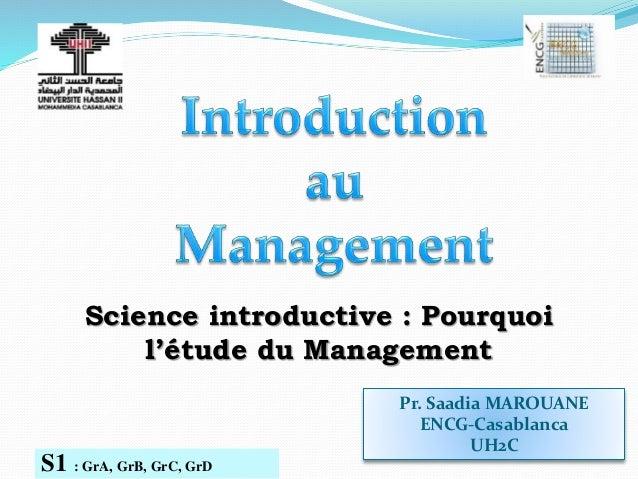 Pr. Saadia MAROUANE ENCG-Casablanca UH2C S1 : GrA, GrB, GrC, GrD Science introductive : Pourquoi l'étude du Management