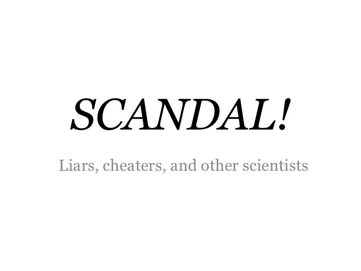 SCANDAL!Liars, cheaters, and other scientists