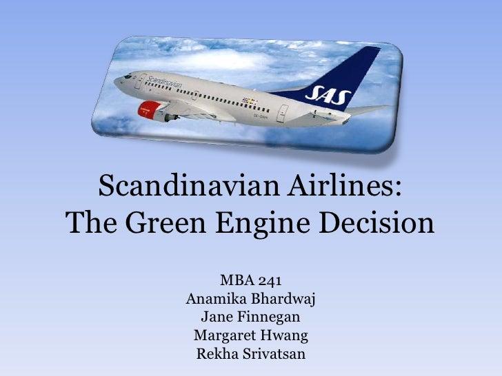 Scandinavian Airlines: The Green Engine Decision<br />MBA 241<br />Anamika Bhardwaj<br />Jane Finnegan<br />Margaret Hwang...