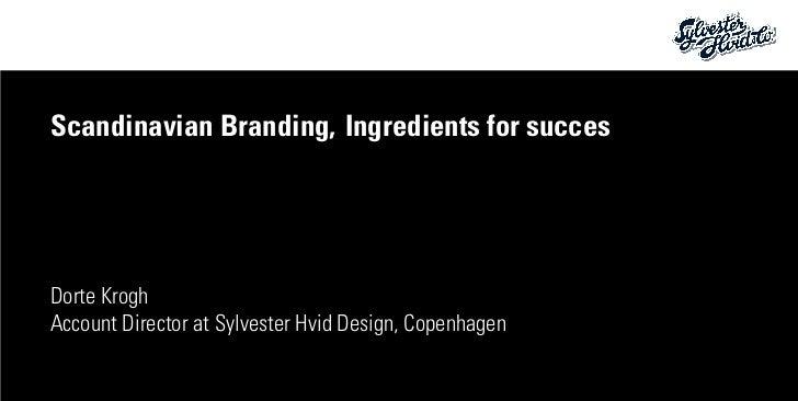Scandinavian Branding,Ingredients for succesDorte KroghAccount Director at Sylvester Hvid Design, Copenhagen