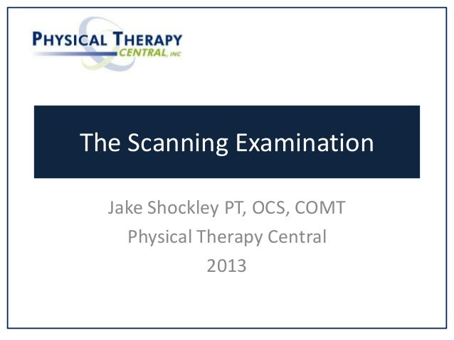 The Scanning Examination Jake Shockley PT, OCS, COMT Physical Therapy Central 2013