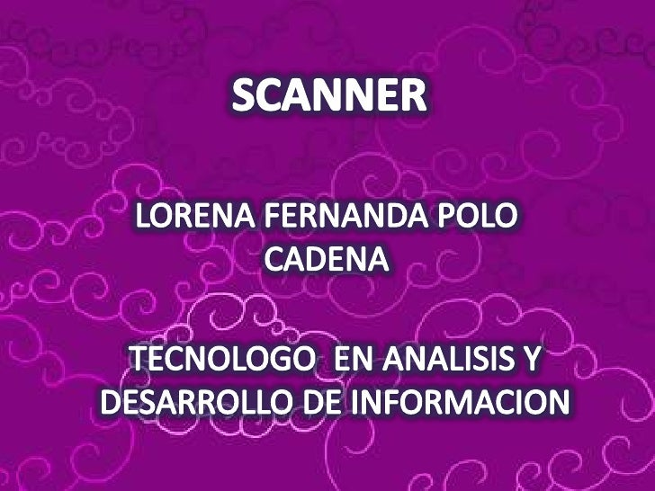 SCANNER<br />LORENA FERNANDA POLO CADENA<br />TECNOLOGO EN ANALISIS Y  DESARROLLO DE INFORMACION<br />
