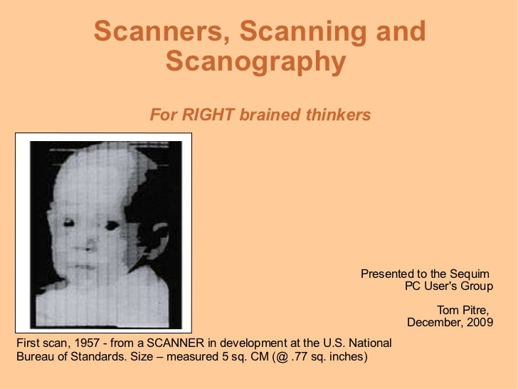 Scanners, Scanning and Scanography  For RIGHT brained thinkers Presented to the Sequim  PC User's Group Tom Pitre,  Decemb...
