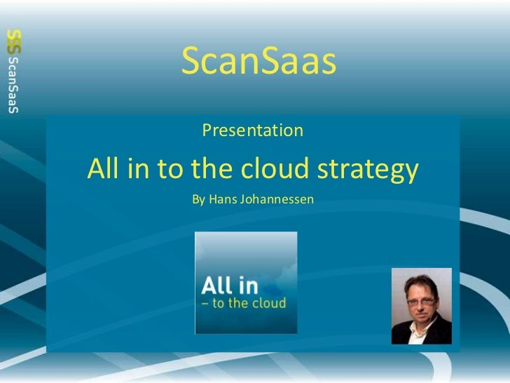 ScanSaas<br />Presentation<br />All in to the cloud strategy<br />By Hans Johannessen<br />