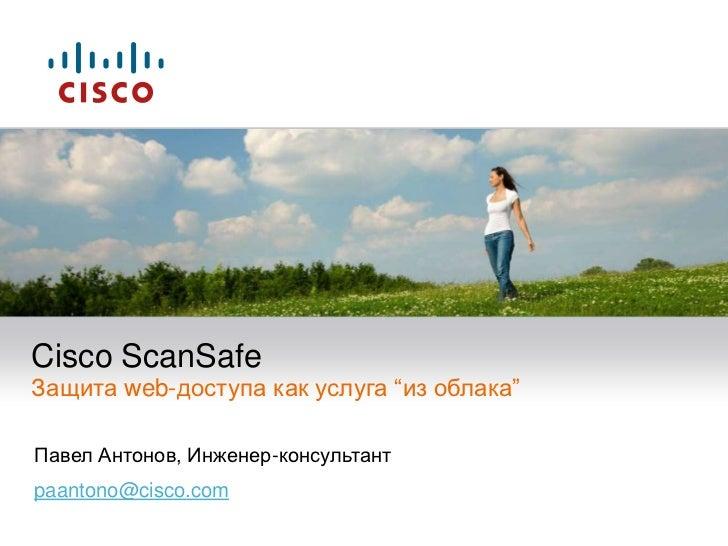 """Cisco ScanSafeЗащита web-доступа как услуга """"из облака""""<br />Павел Антонов, Инженер-консультант<br />paantono@cisco.com<br />"""
