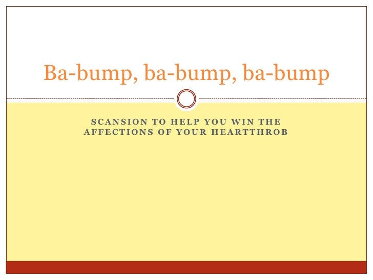 Scansion to help you win the affections of your heartthrob<br />Ba-bump, ba-bump, ba-bump<br />