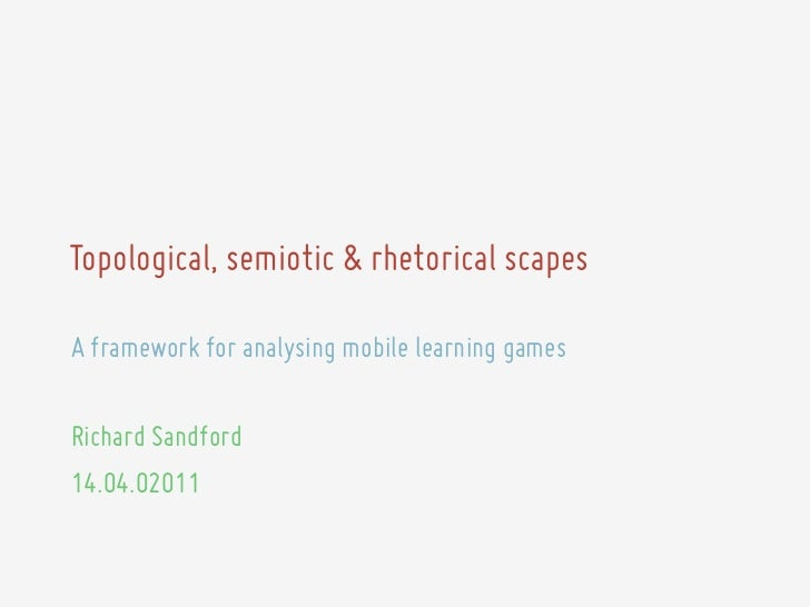 Topological, semiotic & rhetorical scapesA framework for analysing mobile learning gamesRichard Sandford14.04.02011