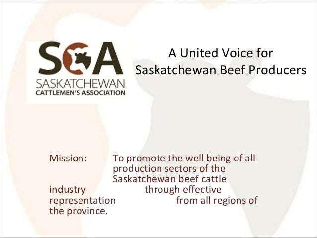 A United Voice for Saskatchewan Beef Producers Mission: To promote the well being of all production sectors of the Saskatc...