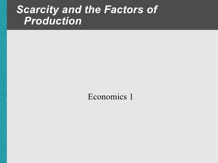 Scarcity and the Factors of Production Economics 1