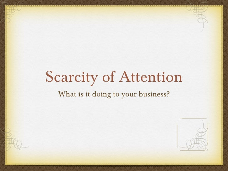Scarcity of Attention <ul><li>What is it doing to your business? </li></ul>