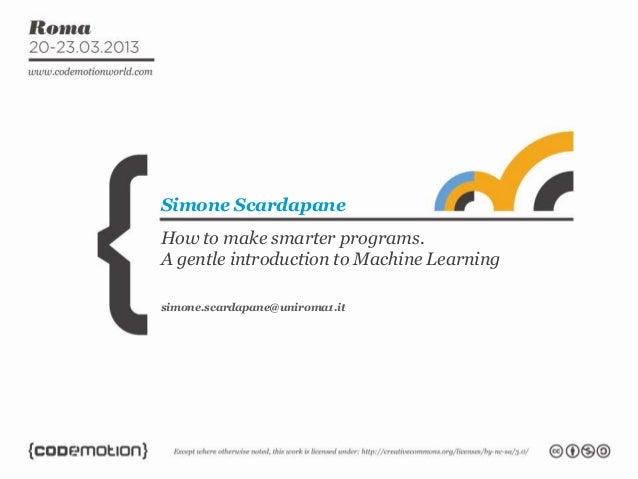 How to make smarter programs.A gentle introduction to Machine LearningSimone Scardapanesimone.scardapane@uniroma1.it