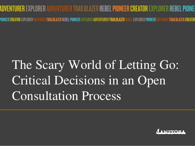 The Scary World of Letting Go: Critical Decisions in an Open Consultation Process Title of presentation umanitoba.ca