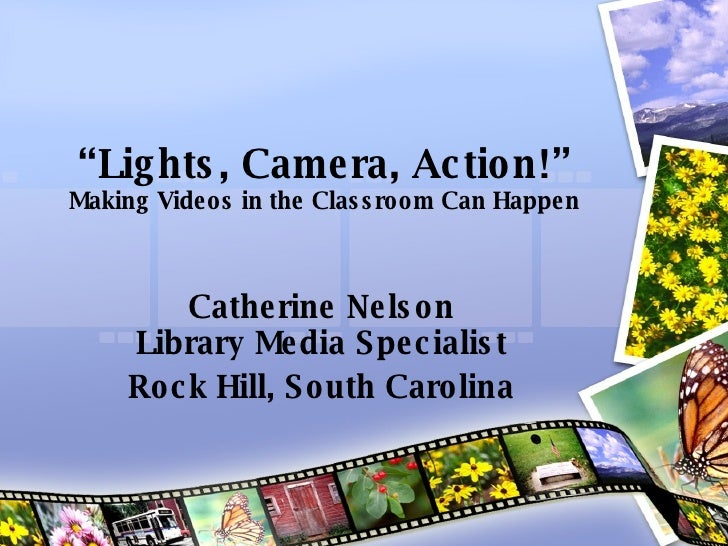 """ Lights, Camera, Action!"" Making Videos in the Classroom Can Happen Catherine Nelson Library Media Specialist Rock Hill, ..."