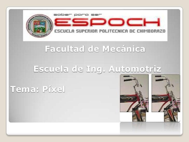 Facultad de Mecánica    Escuela de Ing. AutomotrizTema: Píxel