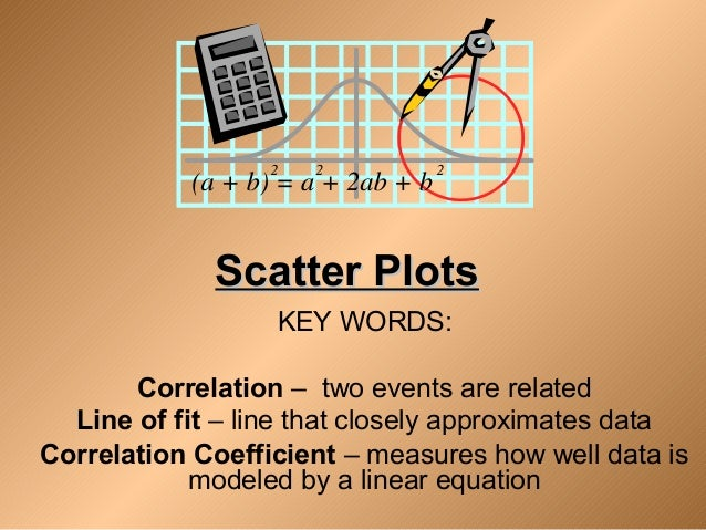Scatter PlotsScatter Plots KEY WORDS: Correlation – two events are related Line of fit – line that closely approximates da...