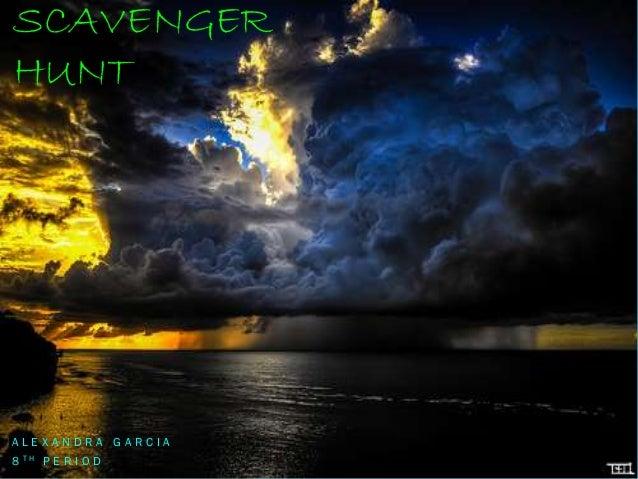 SCAVENGER HUNT  ALEXANDRA GARCIA 8 TH P E R I O D