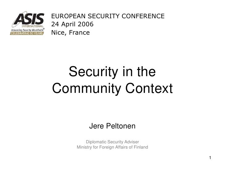 EUROPEAN SECURITY CONFERENCE 24 April 2006 Nice, France       Security in the Community Context              Jere Peltonen...