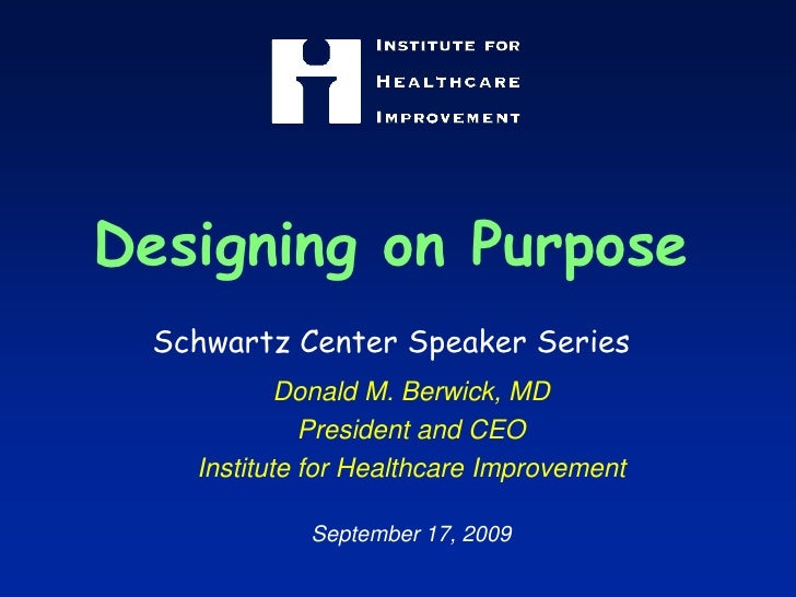 Designing on PurposeSchwartz Center Speaker Series<br />Donald M. Berwick, MD<br />President and CEO<br />Institute for He...