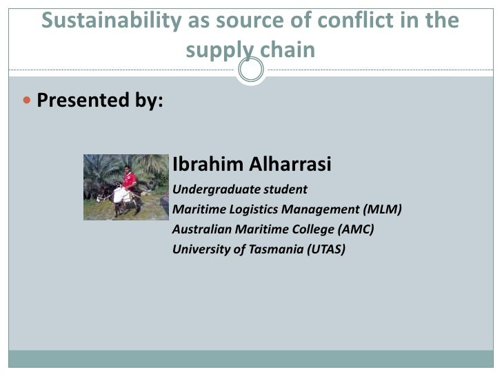 Sustainability as source of conflict in the supply chain<br />Presented by: <br />				Ibrahim Alharrasi<br />Undergraduate...
