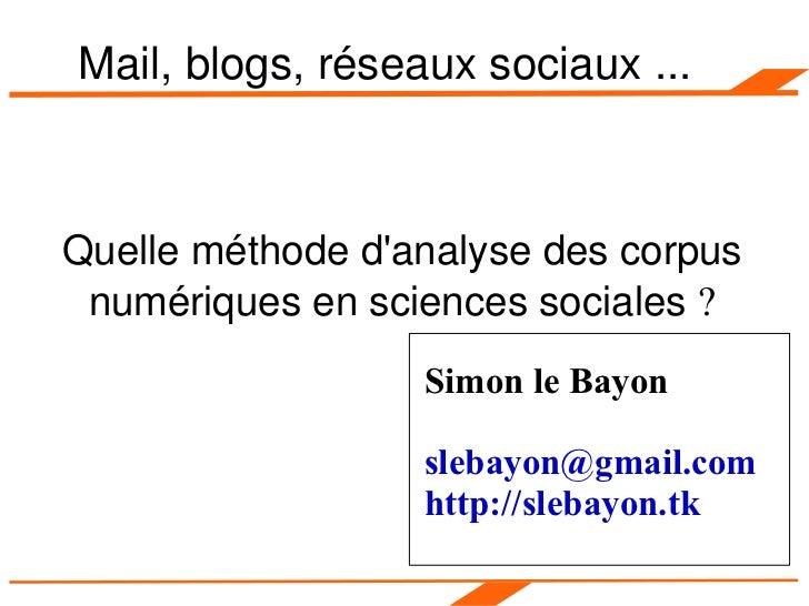 Mail, blogs, réseaux sociaux ... Quelle méthode d'analyse des corpus numériques en sciences sociales  ? Simon le Bayon [em...