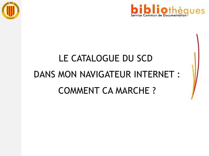 <ul><li>LE CATALOGUE DU SCD </li></ul><ul><li>DANS MON NAVIGATEUR INTERNET : </li></ul><ul><li>COMMENT CA MARCHE ? </li></ul>
