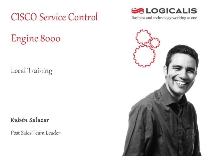 CISCO Service Control Engine 8000 <ul><li>Rubén Salazar  </li></ul><ul><li>Post Sales Team Leader </li></ul>Local Training