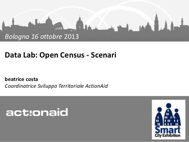 Bologna 16 ottobre 2013  Data Lab: Open Census - Scenari beatrice costa Coordinatrice Sviluppo Territoriale ActionAid