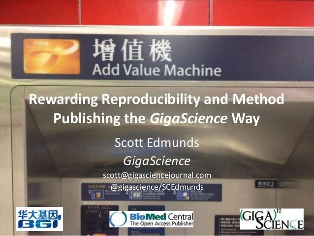 Rewarding Reproducibility and Method   Publishing the GigaScience Way             Scott Edmunds              GigaScience  ...