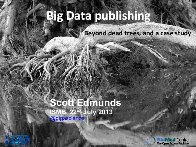 Big Data publishing Beyond dead trees, and a case study Scott Edmunds ISMB, 22nd July 2013 @gigascience