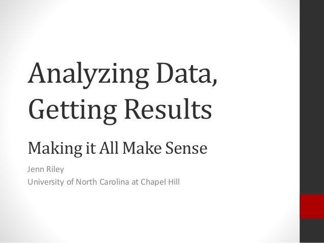 Analyzing Data, Getting Results Making it All Make Sense Jenn Riley University of North Carolina at Chapel Hill