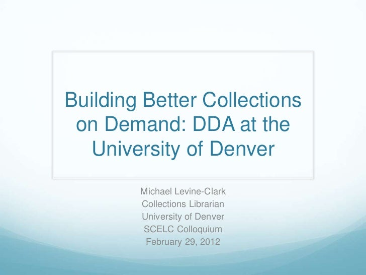 Building Better Collections on Demand: DDA at the  University of Denver        Michael Levine-Clark        Collections Lib...