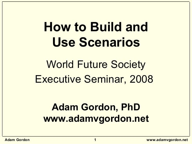 Adam Gordon 1 www.adamvgordon.net How to Build and Use Scenarios World Future Society Executive Seminar, 2008 Adam Gordon,...