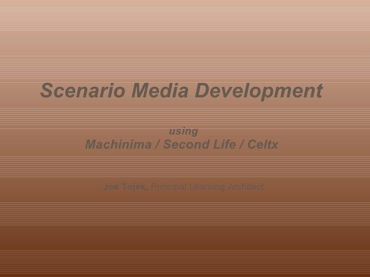 Scenario MediaDevelopment  Using Machinima / Second Life / Celtx  Joe Tojek -  Principal Learning Architect