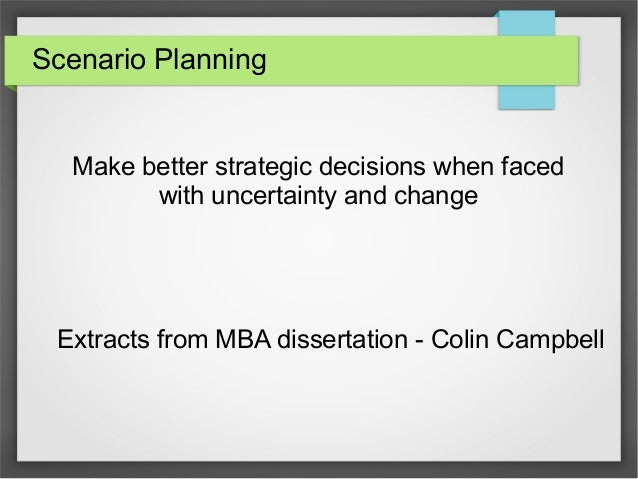 Scenario Planning  Make better strategic decisions when faced with uncertainty and change  Extracts from MBA dissertation ...