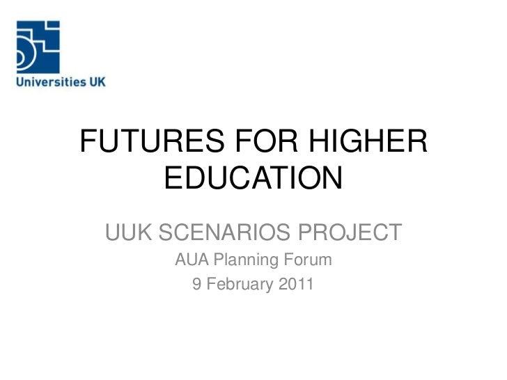 FUTURES FOR HIGHER    EDUCATION UUK SCENARIOS PROJECT     AUA Planning Forum       9 February 2011
