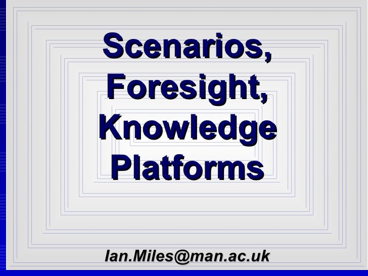 Scenarios, Foresight, Knowledge Platforms [email_address]