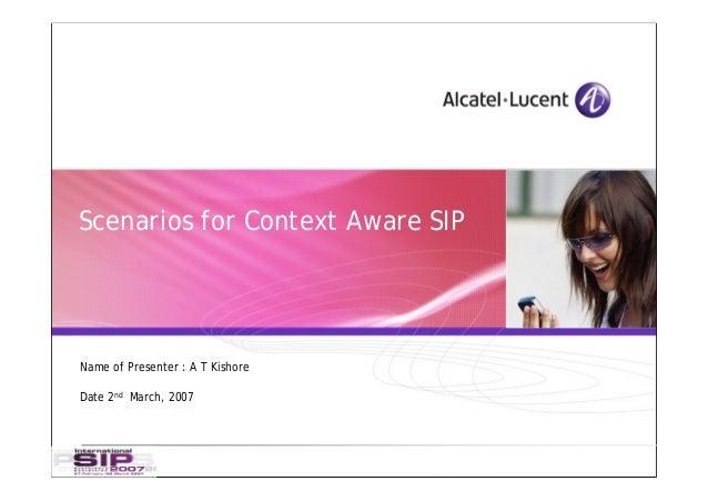 Scenarios for Context Aware SIPName of Presenter : A T KishoreDate 2nd March, 2007